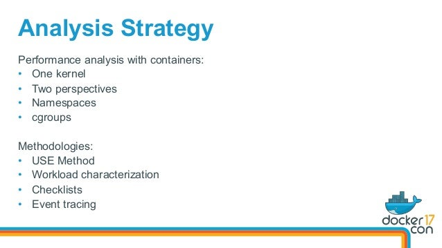 Performance analysis with containers: • One kernel • Two perspectives • Namespaces • cgroups Methodologies: • USE Met...