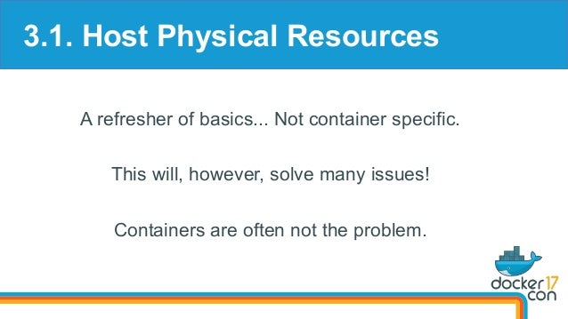 3.1. Host Physical Resources A refresher of basics... Not container specific. This will, however, solve many issues! Conta...