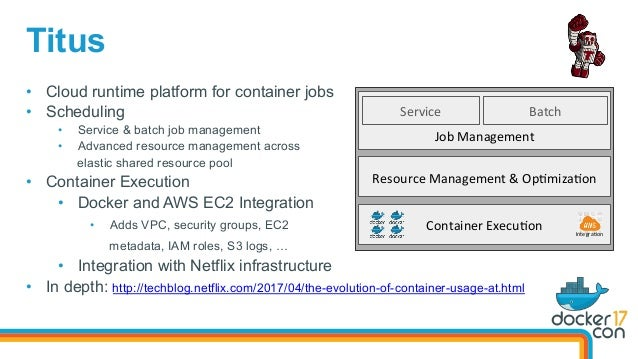Titus • Cloud runtime platform for container jobs • Scheduling • Service & batch job management • Advanced resource ma...