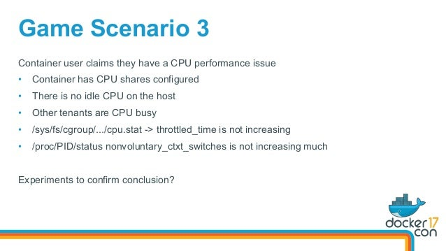 Game Scenario 3 Container user claims they have a CPU performance issue • Container has CPU shares configured • There is...