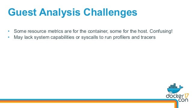 • Some resource metrics are for the container, some for the host. Confusing! • May lack system capabilities or syscalls ...
