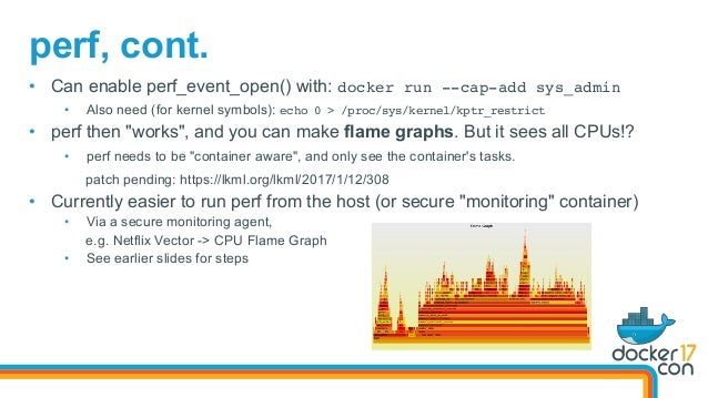 perf, cont. • Can enable perf_event_open() with: docker run --cap-add sys_admin • Also need (for kernel symbols): echo 0...