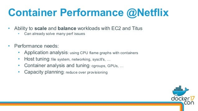 Container Performance @Netflix • Ability to scale and balance workloads with EC2 and Titus • Can already solve many perf...
