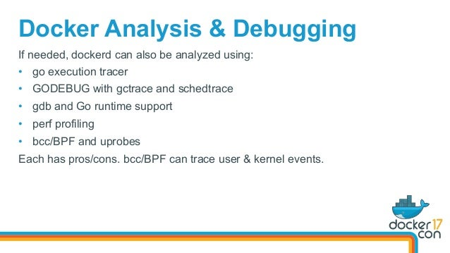 Docker Analysis & Debugging If needed, dockerd can also be analyzed using: • go execution tracer • GODEBUG with gctrace ...