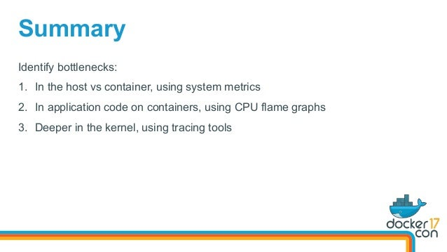 Identify bottlenecks: 1. In the host vs container, using system metrics 2. In application code on containers, using CPU ...