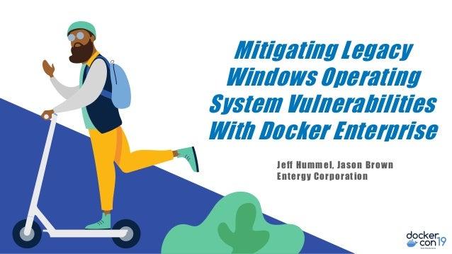 Mitigating Legacy Windows Operating System Vulnerabilities With Docker Enterprise Jeff Hummel, Jason Brown Entergy Corpora...