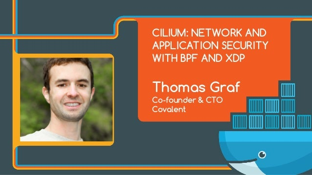 CILIUM: NETWORK AND APPLICATION SECURITY WITH BPF AND XDP Thomas Graf Co-founder & CTO Covalent