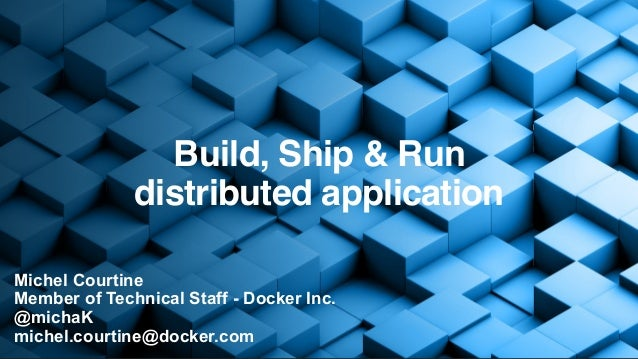 Michel Courtine Member of Technical Staff - Docker Inc. @michaK michel.courtine@docker.com Build, Ship & Run distributed a...