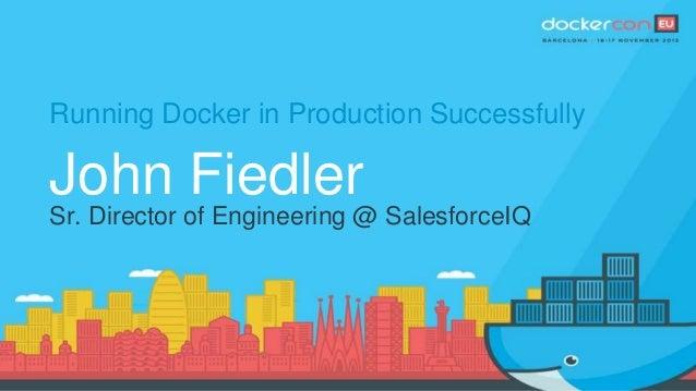 Running Docker in Production Successfully John Fiedler Sr. Director of Engineering @ SalesforceIQ