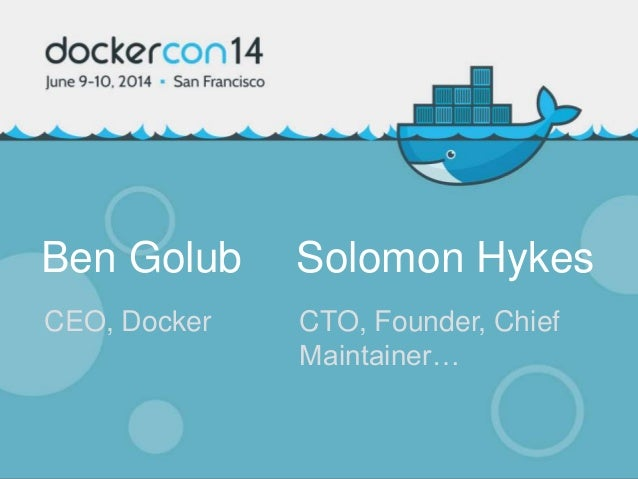 Ben Golub Solomon Hykes CEO, Docker CTO, Founder, Chief Maintainer…