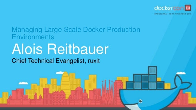 Managing Large Scale Docker Production Environments Alois Reitbauer Chief Technical Evangelist, ruxit