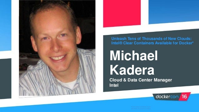 Unleash Tens of Thousands of New Clouds: Intel® Clear Containers Available for Docker* Michael Kadera Cloud & Data Center ...