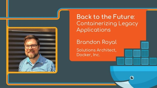 Back to the Future: Containerizing Legacy Applications Brandon Royal Solutions Architect, Docker, Inc.