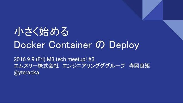 小さく始める Docker Container の Deploy 2016.9.9 (Fri) M3 tech meetup! #3 エムスリー株式会社 エンジニアリングググループ 寺岡良矩 @yteraoka