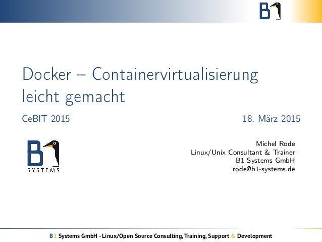 Docker – Containervirtualisierung leicht gemacht CeBIT 2015 18. März 2015 Michel Rode Linux/Unix Consultant & Trainer B1 S...
