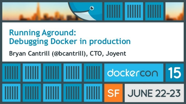 Running Aground: Debugging Docker in production Bryan Cantrill (@bcantrill), CTO, Joyent
