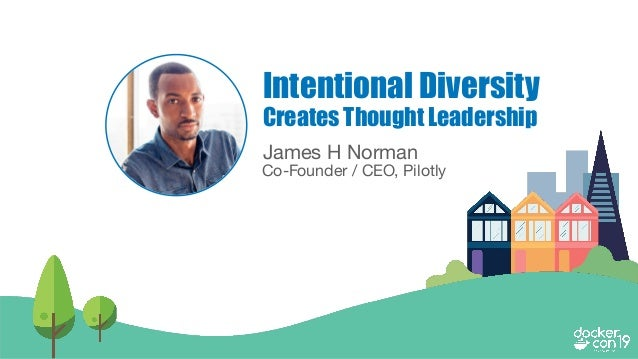 James H Norman Co-Founder / CEO, Pilotly Intentional Diversity Creates Thought Leadership