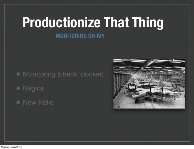 Productionize That Thing Monitoring (check_docker) Nagios New Relic MONITORING OH-MY Monday, June 9, 14