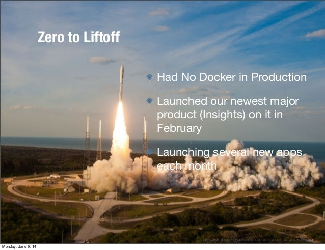 Zero to Liftoff Had No Docker in Production Launched our newest major product (Insights) on it in February Launching sever...