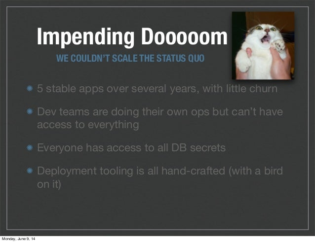 Impending Dooooom 5 stable apps over several years, with little churn Dev teams are doing their own ops but can't have acc...