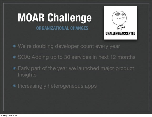 MOAR Challenge We're doubling developer count every year SOA: Adding up to 30 services in next 12 months Early part of the...