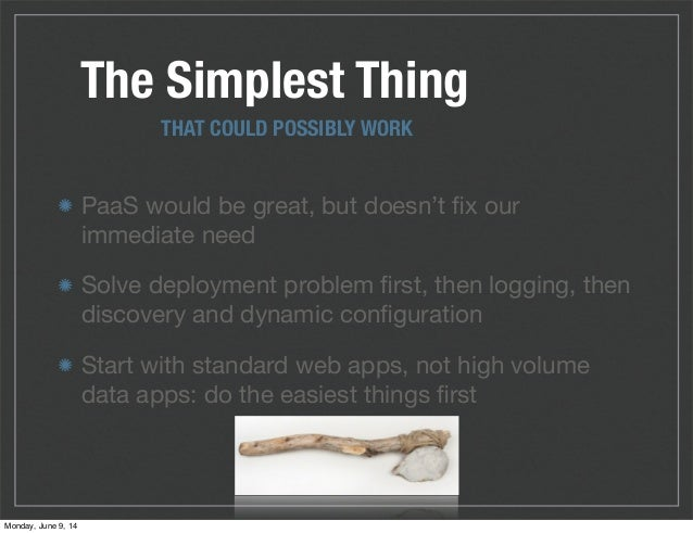 The Simplest Thing PaaS would be great, but doesn't fix our immediate need Solve deployment problem first, then logging, the...