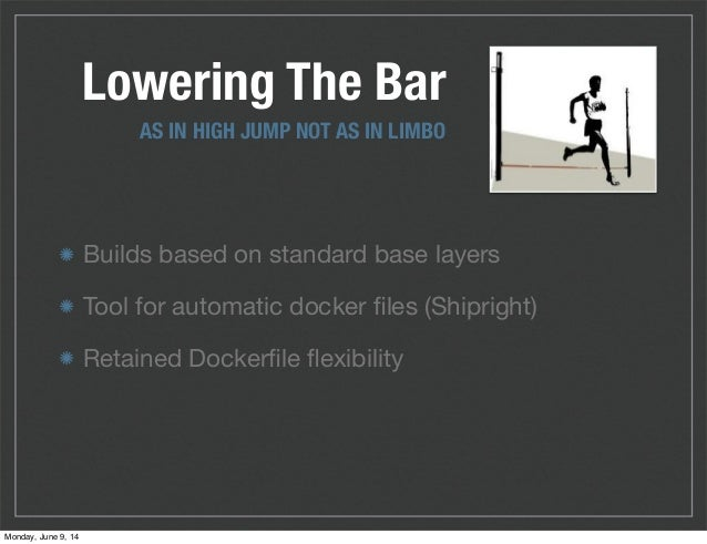 Builds based on standard base layers Tool for automatic docker files (Shipright) Retained Dockerfile flexibility Lowering The...