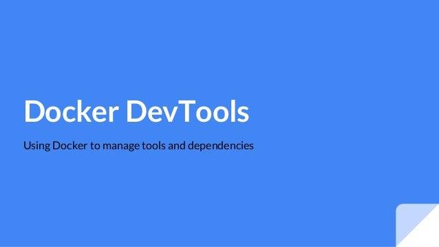 Docker DevTools Using Docker to manage tools and dependencies