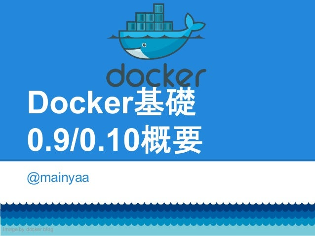 Docker基礎 0.9/0.10概要 @mainyaa Image by docker blog