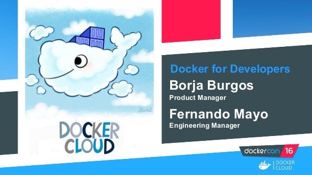 Docker for Developers Borja Burgos Product Manager Fernando Mayo Engineering Manager