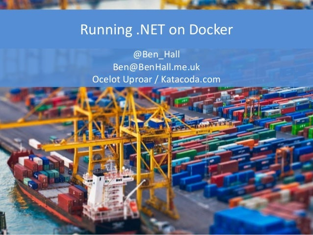 Running .NET on Docker @Ben_Hall Ben@BenHall.me.uk Ocelot Uproar / Katacoda.com