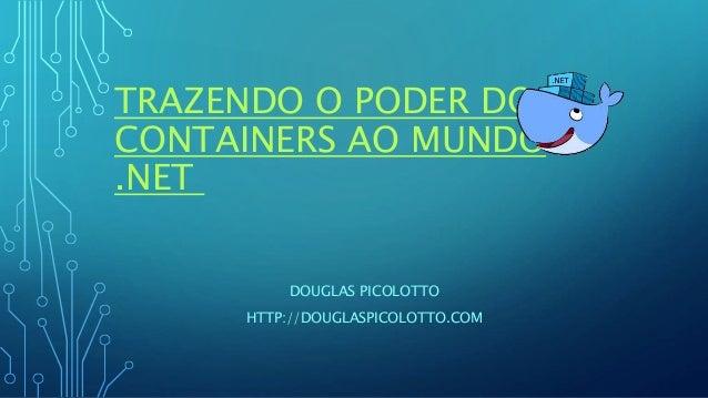 TRAZENDO O PODER DOS CONTAINERS AO MUNDO .NET DOUGLAS PICOLOTTO HTTP://DOUGLASPICOLOTTO.COM