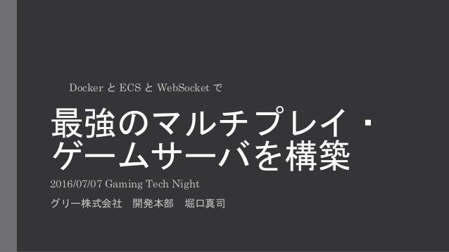 最強のマルチプレイ・ ゲームサーバを構築 2016/07/07 Gaming Tech Night グリー株式会社 開発本部 堀口真司 Docker と ECS と WebSocket で