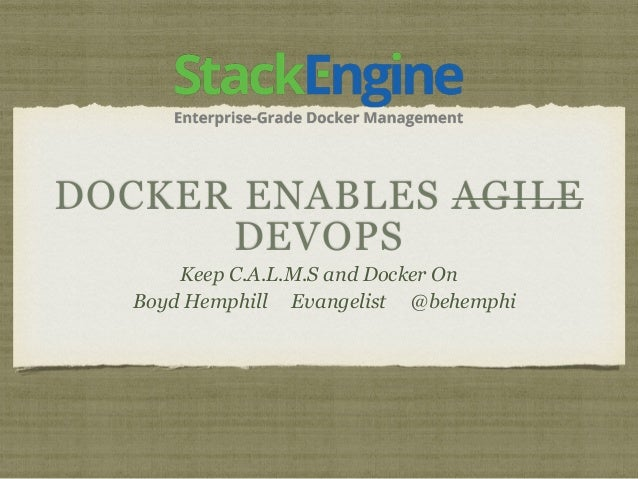 DOCKER ENABLES AGILE DEVOPS Keep C.A.L.M.S and Docker On Boyd Hemphill Evangelist @behemphi