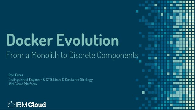 Docker Evolution From a Monolith to Discrete Components Phil Estes Distinguished Engineer & CTO, Linux & Container Strateg...