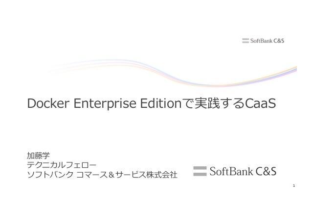 1 加藤学 テクニカルフェロー ソフトバンク コマース&サービス株式会社 Docker Enterprise Editionで実践するCaaS