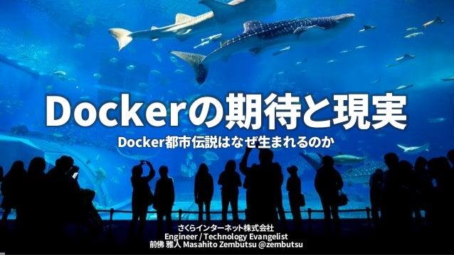 Dockerの期待と現実 Docker都市伝説はなぜ生まれるのか さくらインターネット株式会社 Engineer / Technology Evangelist 前佛 雅人 Masahito Zembutsu @zembutsu