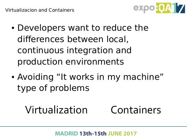 Virtualizacion and Containers ● Developers want to reduce the differences between local, continuous integration and produc...