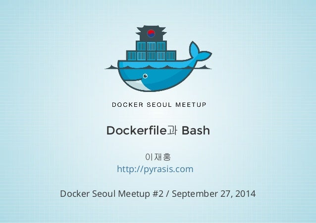 Dockerfile과 Bash  이재홍  http://pyrasis.com  Docker Seoul Meetup #2 / September 27, 2014