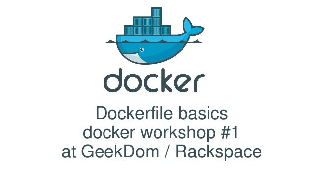 Dockerfile basics docker workshop #1 at GeekDom / Rackspace
