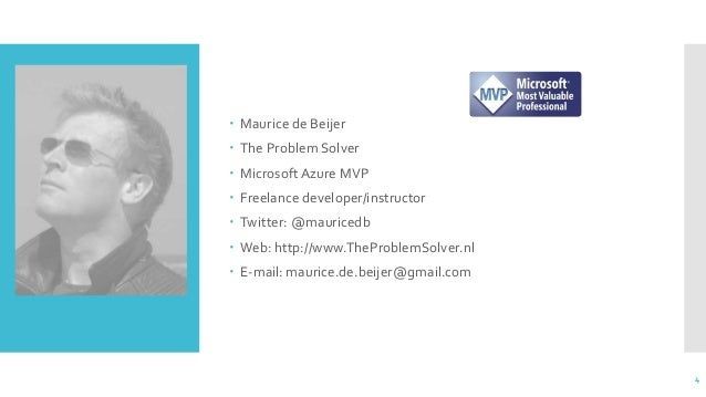  Maurice de Beijer  The Problem Solver  MicrosoftAzure MVP  Freelance developer/instructor  Twitter: @mauricedb  Web...