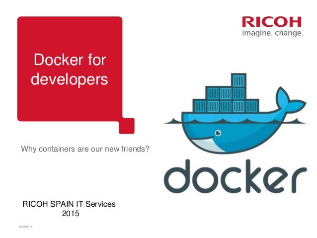 Docker for developers 08/10/2014 Why containers are our new friends? RICOH SPAIN IT Services 2015