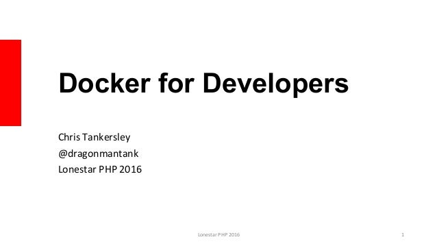Docker for Developers Chris	Tankersley	 @dragonmantank	 Lonestar	PHP	2016	 Lonestar	PHP	2016	 1