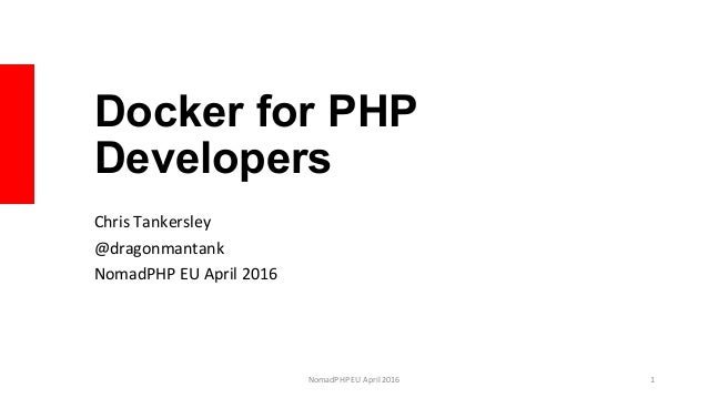 Docker for PHP Developers Chris	Tankersley	 @dragonmantank	 NomadPHP	EU	April	2016	 NomadPHP	EU	April	2016		 1
