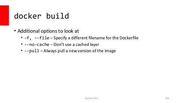 Sample usage docker build  --no-cache  –f docker/php/phpserver.dockerfile  –t prod_php /opt/builds/20161010 php[tek] 2017 ...