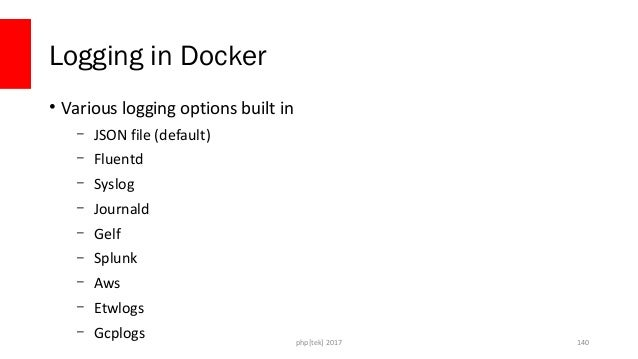Push logs remotely • When possible, push Docker logs to a remote service – Container logs only exist while the container e...