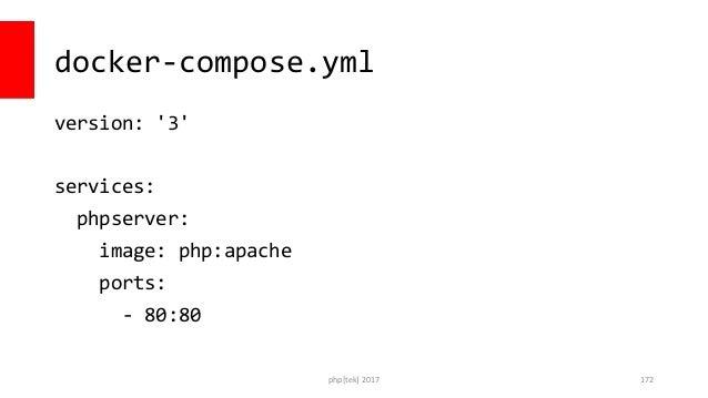 docker-compose.yml version: '3' services: phpserver: image: php:apache ports: - 80:80 php[tek] 2017 173