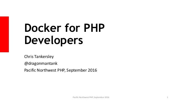 Docker for PHP Developers Chris Tankersley @dragonmantank Pacific Northwest PHP, September 2016 Pacific Northwest PHP, Sep...