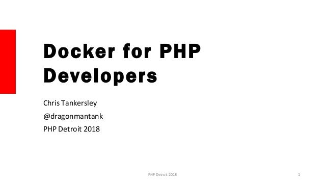 Docker for PHP Developers Chris Tankersley @dragonmantank PHP Detroit 2018 1PHP Detroit 2018