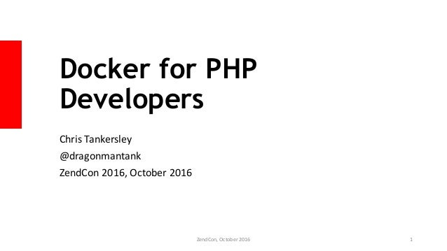 Docker for PHP Developers Chris Tankersley @dragonmantank ZendCon 2016, October 2016 ZendCon, October 2016 1